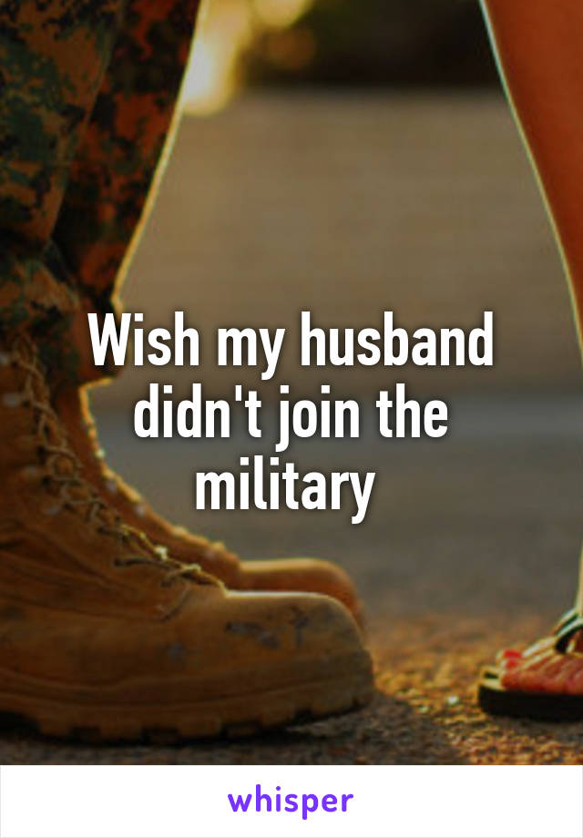 Wish my husband didn't join the military