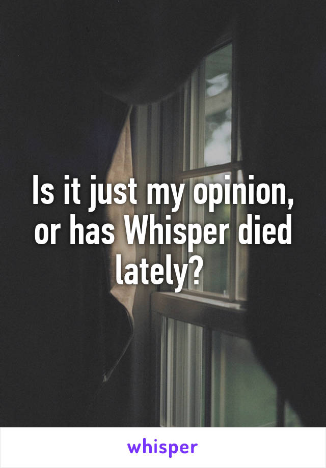 Is it just my opinion, or has Whisper died lately?