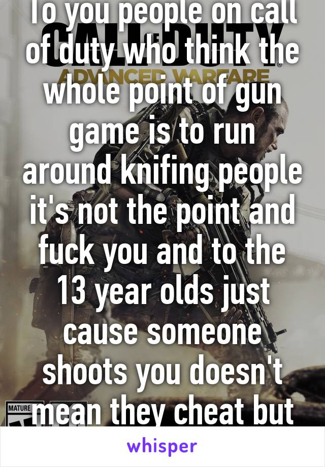 To you people on call of duty who think the whole point of gun game is to run around knifing people it's not the point and fuck you and to the 13 year olds just cause someone shoots you doesn't mean they cheat but listening to you