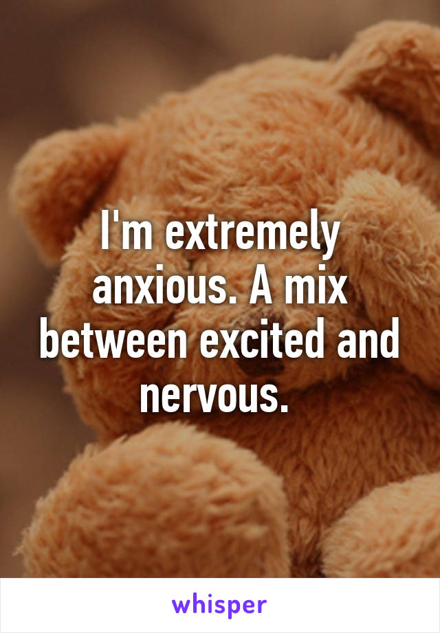 I'm extremely anxious. A mix between excited and nervous.