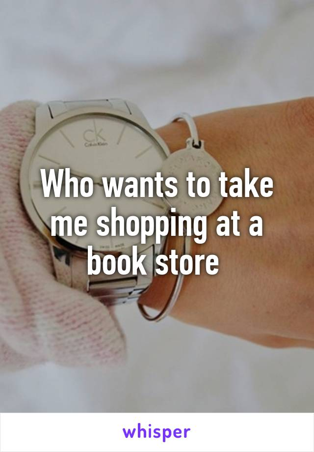Who wants to take me shopping at a book store