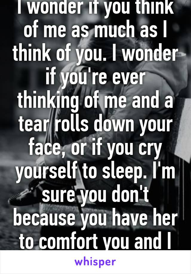 I wonder if you think of me as much as I think of you. I wonder if you're ever thinking of me and a tear rolls down your face, or if you cry yourself to sleep. I'm sure you don't because you have her to comfort you and I have no one.