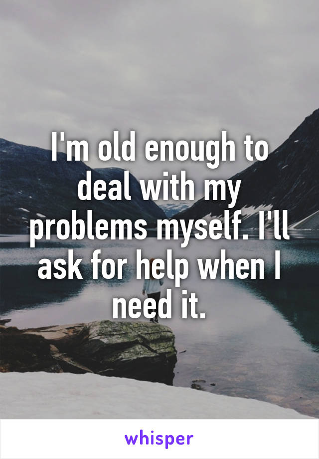 I'm old enough to deal with my problems myself. I'll ask for help when I need it.