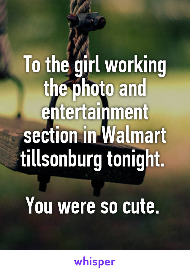 To the girl working the photo and entertainment section in Walmart tillsonburg tonight.   You were so cute.