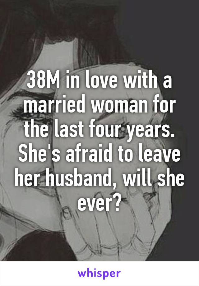 38M in love with a married woman for the last four years. She's afraid to leave her husband, will she ever?