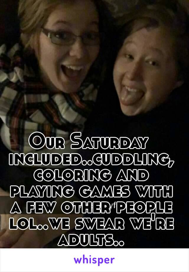 Our Saturday included..cuddling, coloring and playing games with a few other people lol..we swear we're adults..