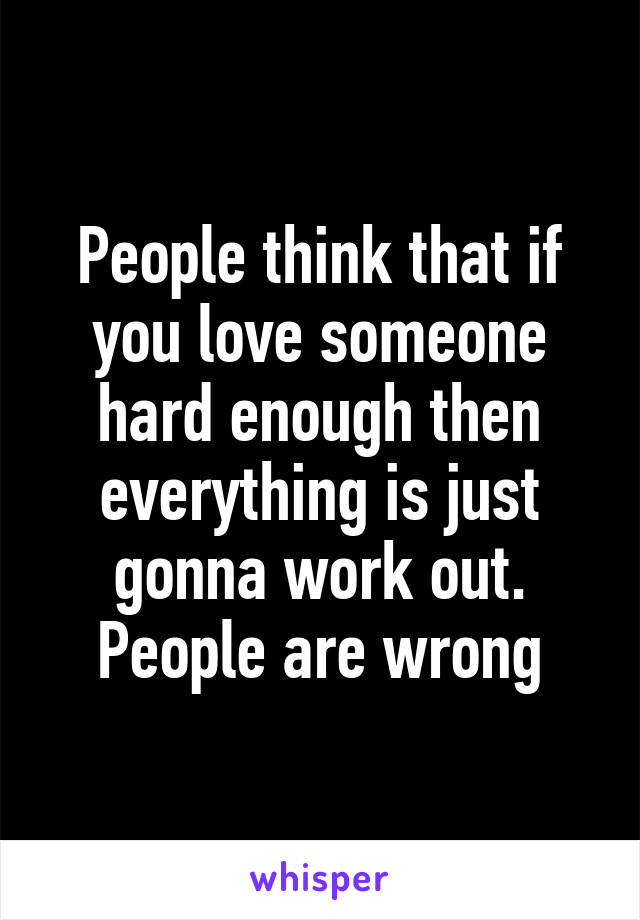 People think that if you love someone hard enough then everything is just gonna work out. People are wrong