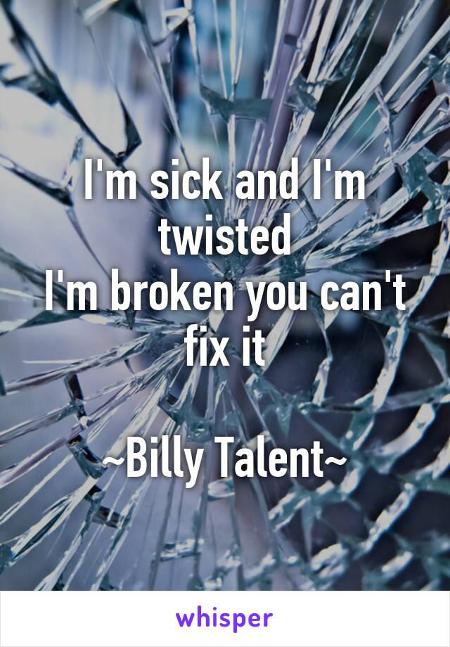 I'm sick and I'm twisted I'm broken you can't fix it  ~Billy Talent~