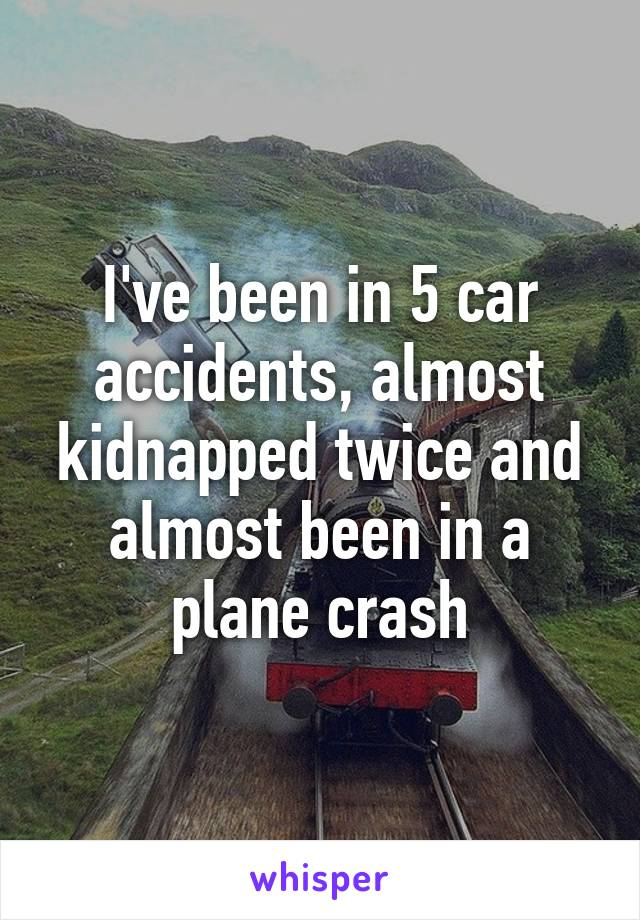 I've been in 5 car accidents, almost kidnapped twice and almost been in a plane crash