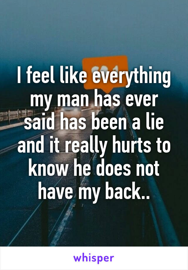 I feel like everything my man has ever said has been a lie and it really hurts to know he does not have my back..