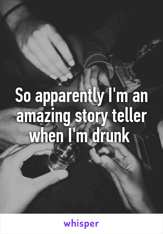 So apparently I'm an amazing story teller when I'm drunk