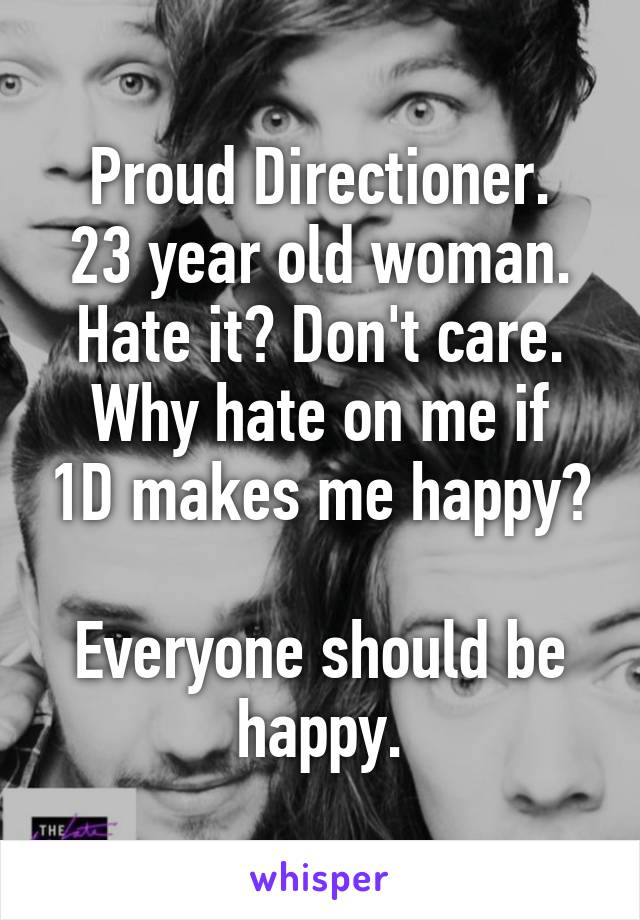 Proud Directioner. 23 year old woman. Hate it? Don't care. Why hate on me if 1D makes me happy?  Everyone should be happy.