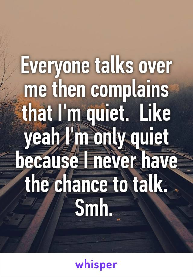 Everyone talks over me then complains that I'm quiet.  Like yeah I'm only quiet because I never have the chance to talk. Smh.