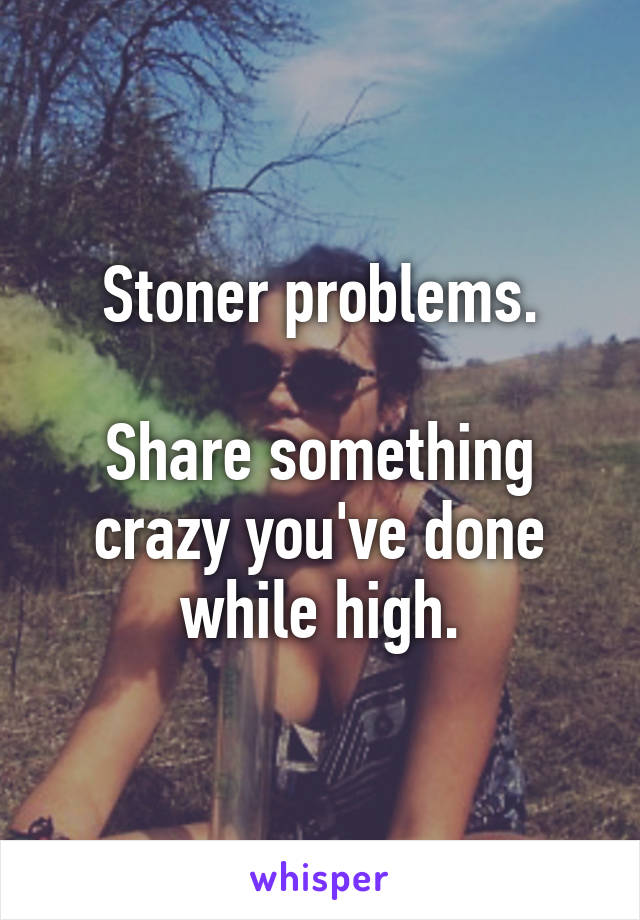 Stoner problems.  Share something crazy you've done while high.