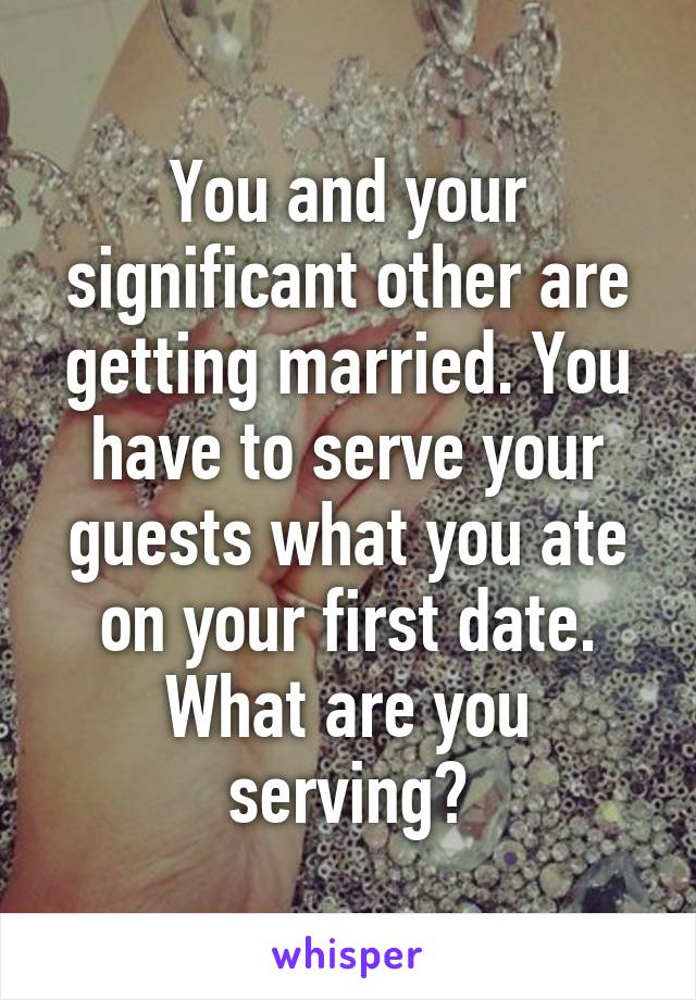 You and your significant other are getting married. You have to serve your guests what you ate on your first date. What are you serving?