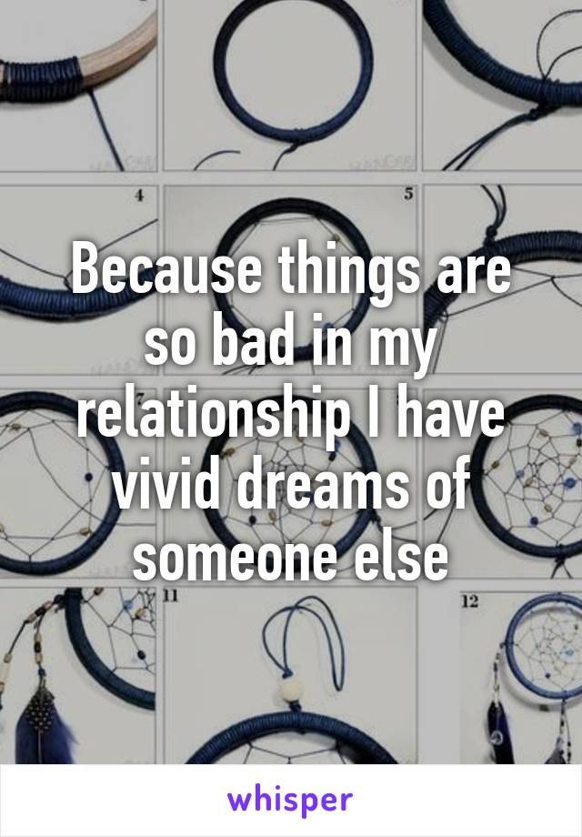 Because things are so bad in my relationship I have vivid dreams of someone else