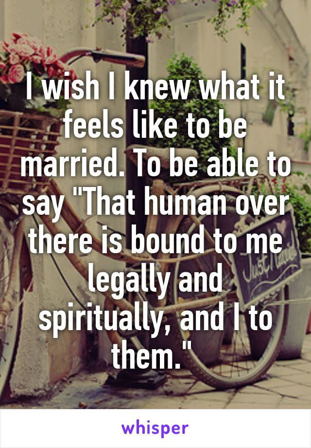 "I wish I knew what it feels like to be married. To be able to say ""That human over there is bound to me legally and spiritually, and I to them."""