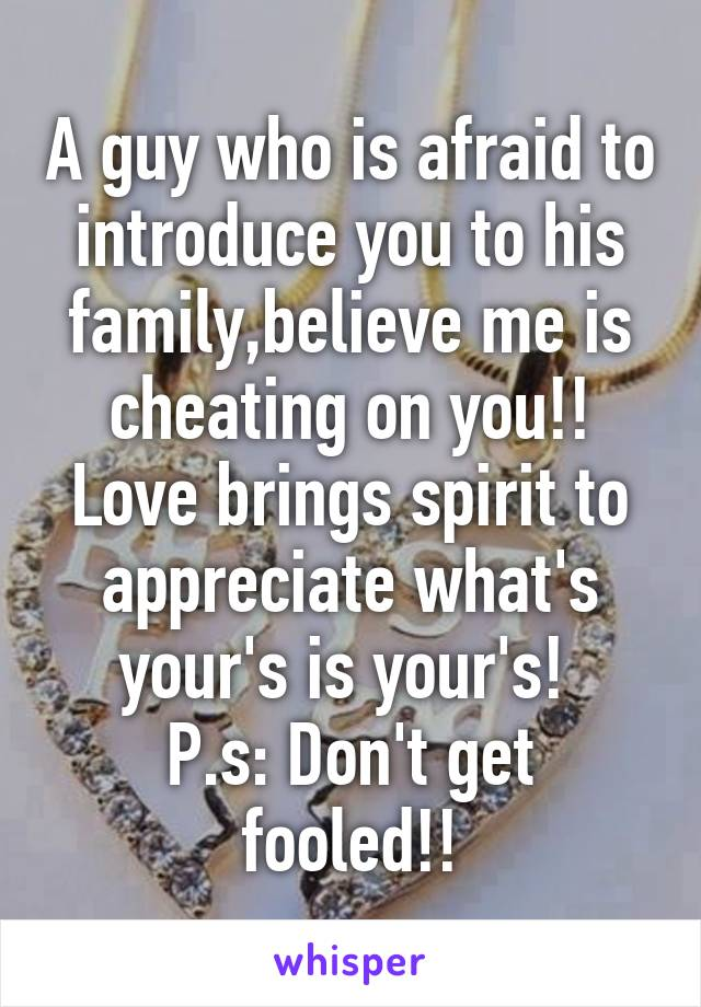 A guy who is afraid to introduce you to his family,believe me is cheating on you!! Love brings spirit to appreciate what's your's is your's!  P.s: Don't get fooled!!