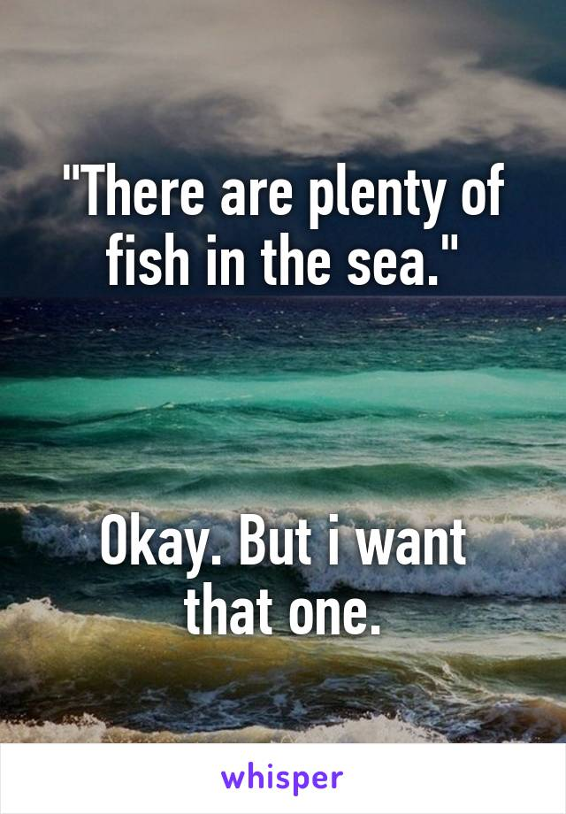 """""""There are plenty of fish in the sea.""""    Okay. But i want that one."""