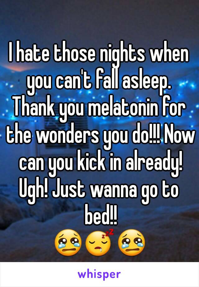 I hate those nights when you can't fall asleep.  Thank you melatonin for the wonders you do!!! Now can you kick in already! Ugh! Just wanna go to bed!! 😢😴😢