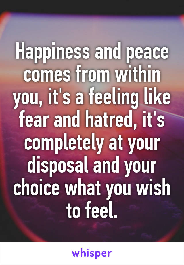 Happiness and peace comes from within you, it's a feeling like fear and hatred, it's completely at your disposal and your choice what you wish to feel.