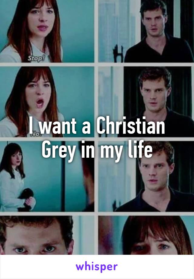 I want a Christian Grey in my life