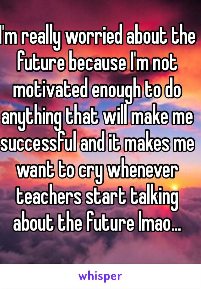 I'm really worried about the future because I'm not motivated enough to do anything that will make me successful and it makes me want to cry whenever teachers start talking about the future lmao...