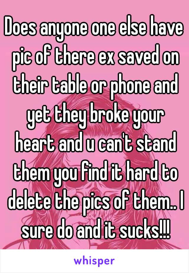 Does anyone one else have pic of there ex saved on their table or phone and yet they broke your heart and u can't stand them you find it hard to delete the pics of them.. I sure do and it sucks!!!