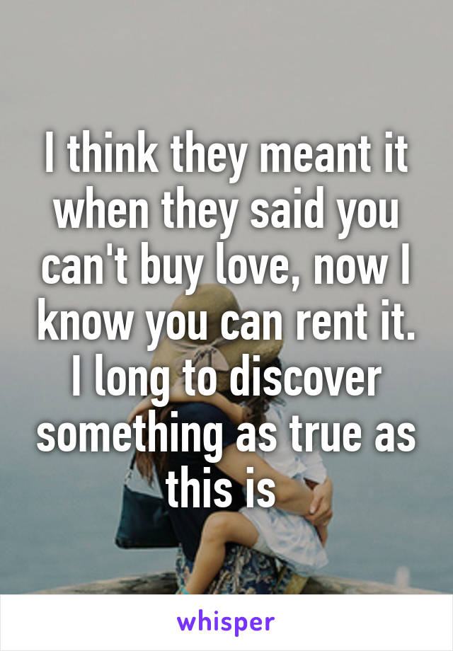 I think they meant it when they said you can't buy love, now I know you can rent it. I long to discover something as true as this is