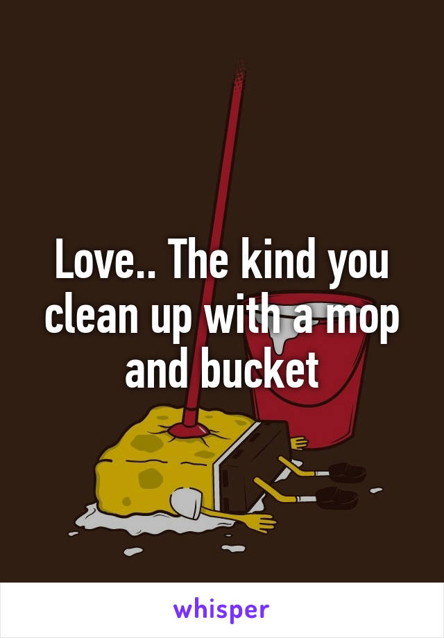 Love.. The kind you clean up with a mop and bucket