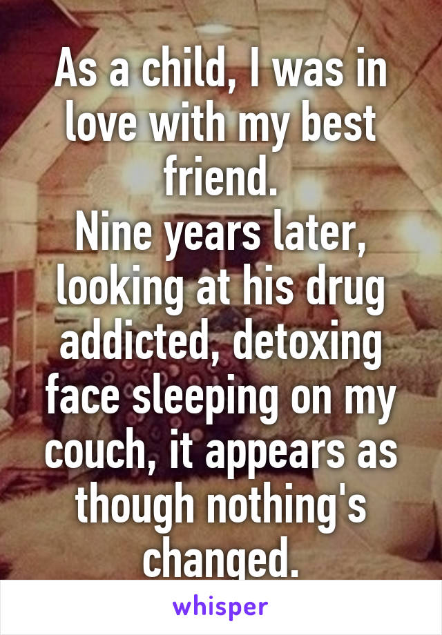 As a child, I was in love with my best friend. Nine years later, looking at his drug addicted, detoxing face sleeping on my couch, it appears as though nothing's changed.