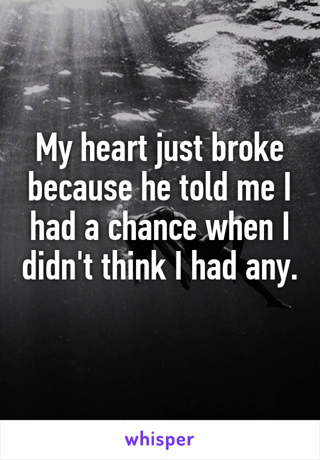 My heart just broke because he told me I had a chance when I didn't think I had any.