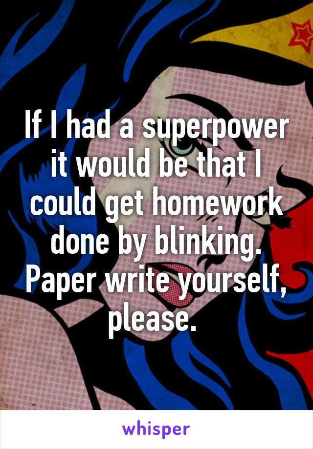 If I had a superpower it would be that I could get homework done by blinking. Paper write yourself, please.