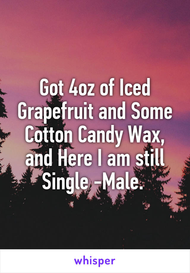 Got 4oz of Iced Grapefruit and Some Cotton Candy Wax, and Here I am still Single -Male.