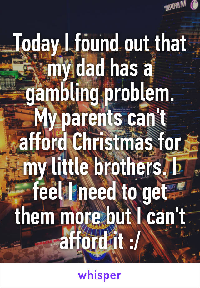 Today I found out that my dad has a gambling problem. My parents can't afford Christmas for my little brothers. I feel I need to get them more but I can't afford it :/