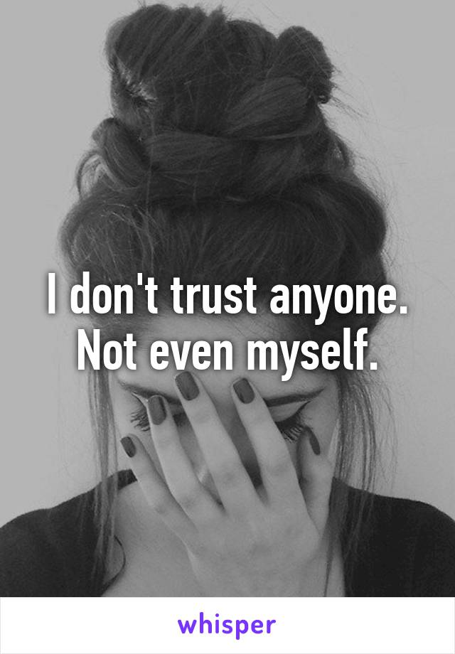 I don't trust anyone. Not even myself.