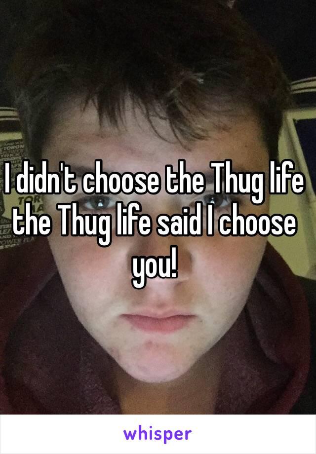 I didn't choose the Thug life the Thug life said I choose you!