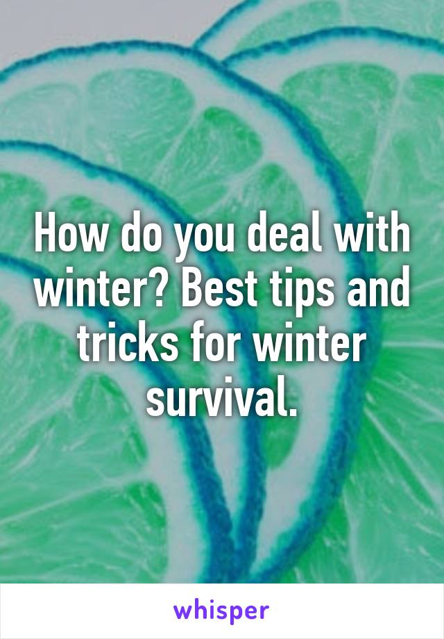 How do you deal with winter? Best tips and tricks for winter survival.