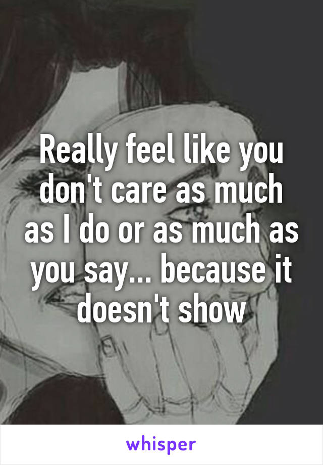Really feel like you don't care as much as I do or as much as you say... because it doesn't show