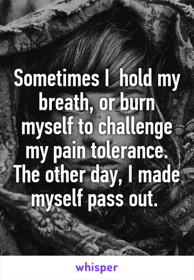 Sometimes I  hold my breath, or burn myself to challenge my pain tolerance. The other day, I made myself pass out.