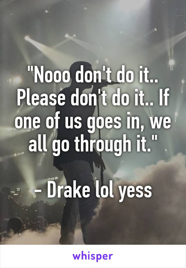 """Nooo don't do it.. Please don't do it.. If one of us goes in, we all go through it.""  - Drake lol yess"