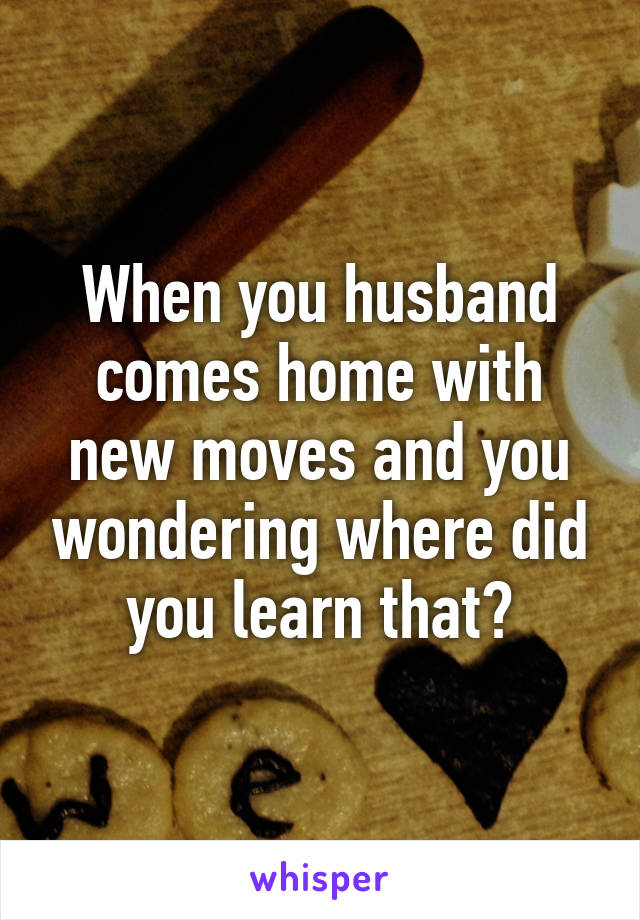 When you husband comes home with new moves and you wondering where did you learn that?
