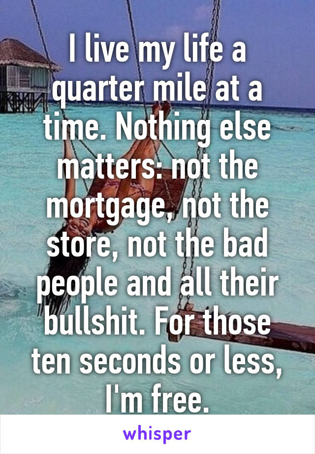 I live my life a quarter mile at a time. Nothing else matters: not the mortgage, not the store, not the bad people and all their bullshit. For those ten seconds or less, I'm free.