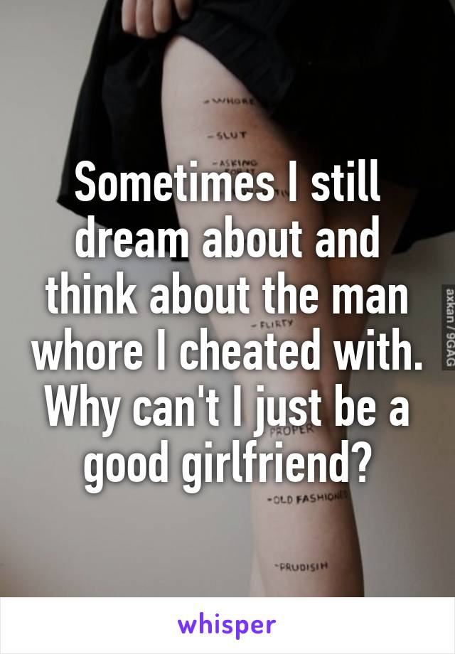 Sometimes I still dream about and think about the man whore I cheated with. Why can't I just be a good girlfriend?