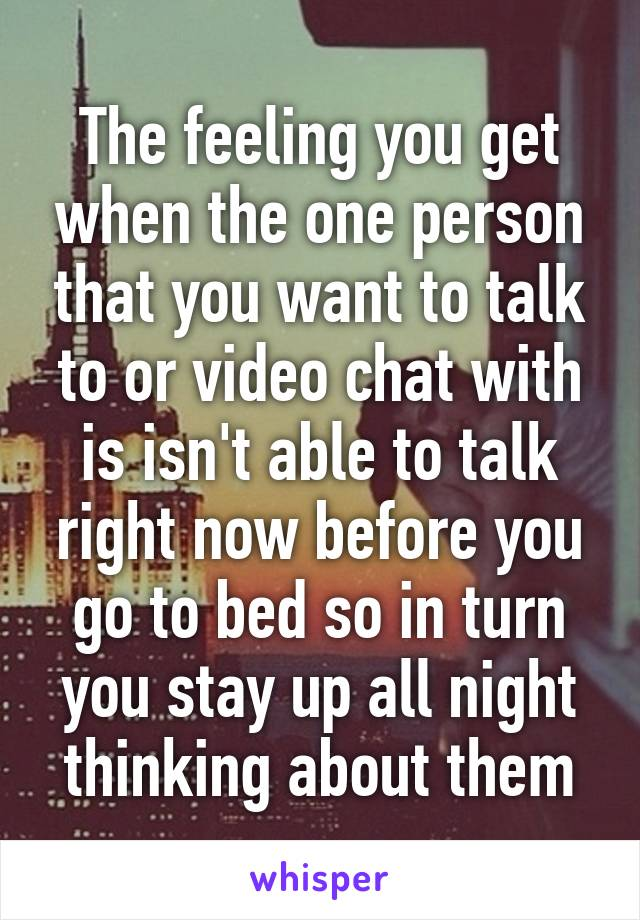 The feeling you get when the one person that you want to talk to or video chat with is isn't able to talk right now before you go to bed so in turn you stay up all night thinking about them