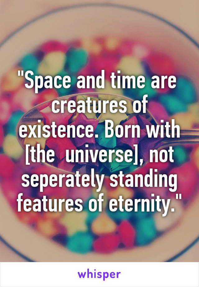 """""""Space and time are  creatures of existence. Born with [the  universe], not seperately standing features of eternity."""""""