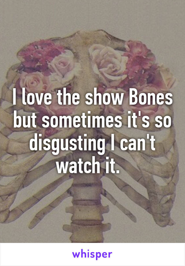 I love the show Bones but sometimes it's so disgusting I can't watch it.