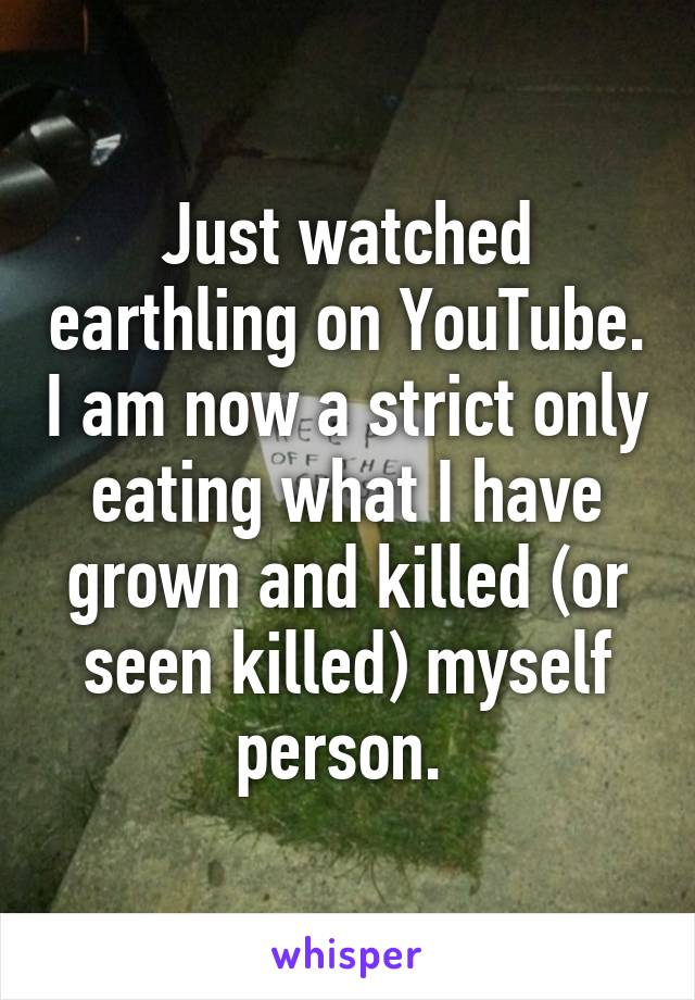 Just watched earthling on YouTube. I am now a strict only eating what I have grown and killed (or seen killed) myself person.