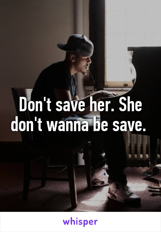 Don't save her. She don't wanna be save.