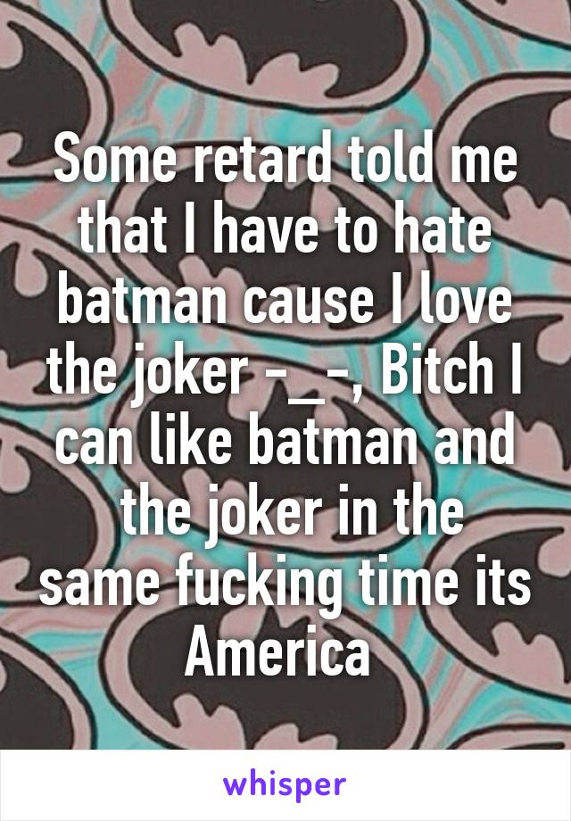 Some retard told me that I have to hate batman cause I love the joker -_-, Bitch I can like batman and  the joker in the same fucking time its America